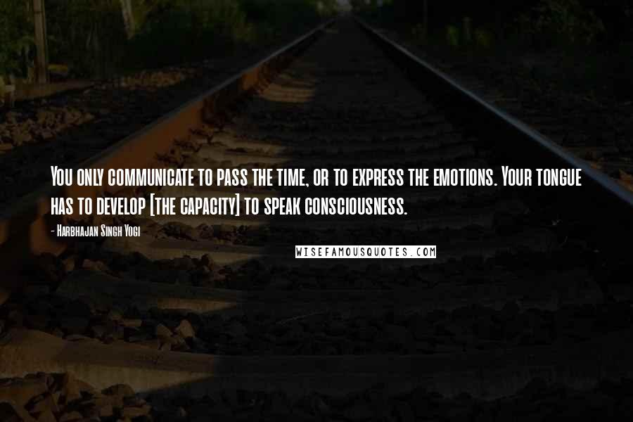 Harbhajan Singh Yogi quotes: You only communicate to pass the time, or to express the emotions. Your tongue has to develop [the capacity] to speak consciousness.
