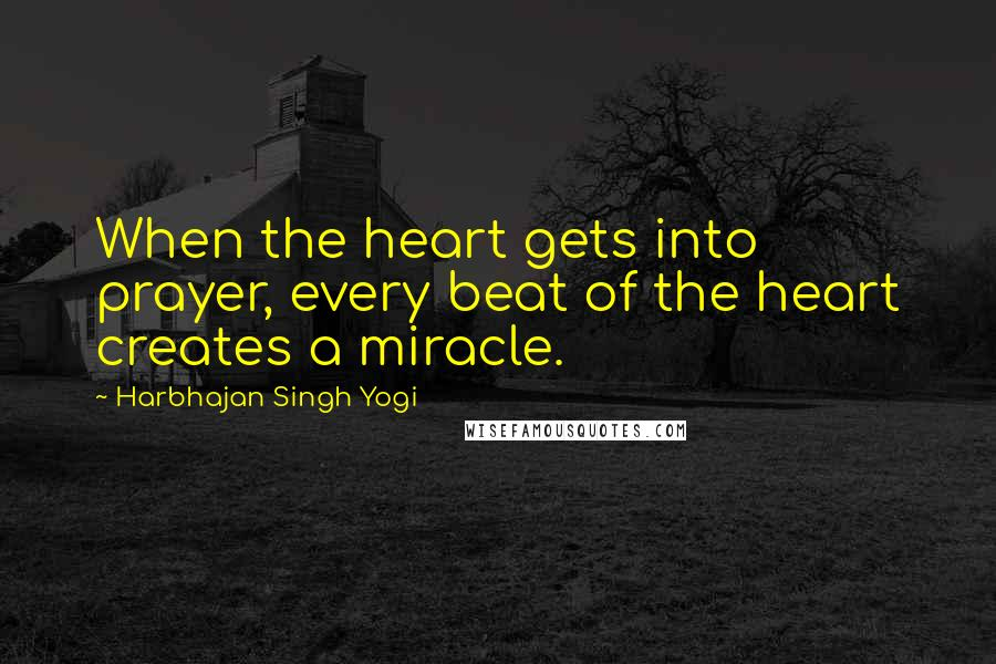Harbhajan Singh Yogi quotes: When the heart gets into prayer, every beat of the heart creates a miracle.