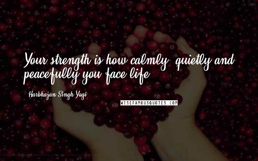 Harbhajan Singh Yogi quotes: Your strength is how calmly, quietly and peacefully you face life.