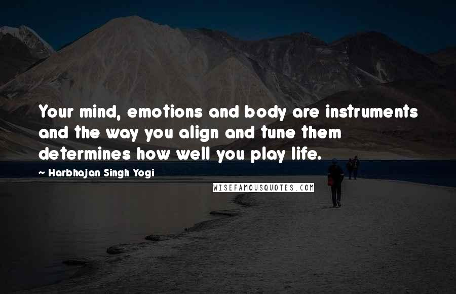 Harbhajan Singh Yogi quotes: Your mind, emotions and body are instruments and the way you align and tune them determines how well you play life.