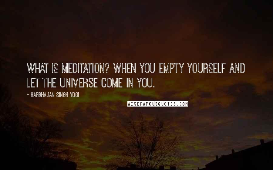 Harbhajan Singh Yogi quotes: What is meditation? When you empty yourself and let the universe come in you.