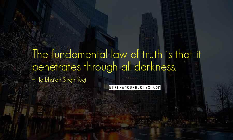 Harbhajan Singh Yogi quotes: The fundamental law of truth is that it penetrates through all darkness.