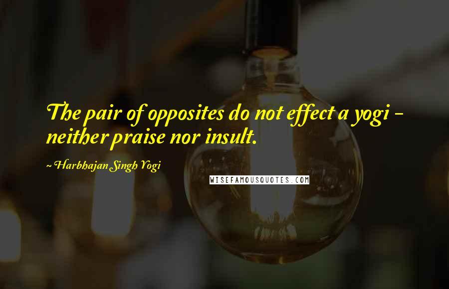 Harbhajan Singh Yogi quotes: The pair of opposites do not effect a yogi - neither praise nor insult.