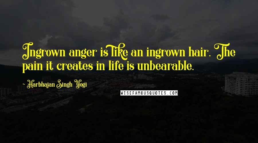 Harbhajan Singh Yogi quotes: Ingrown anger is like an ingrown hair. The pain it creates in life is unbearable.