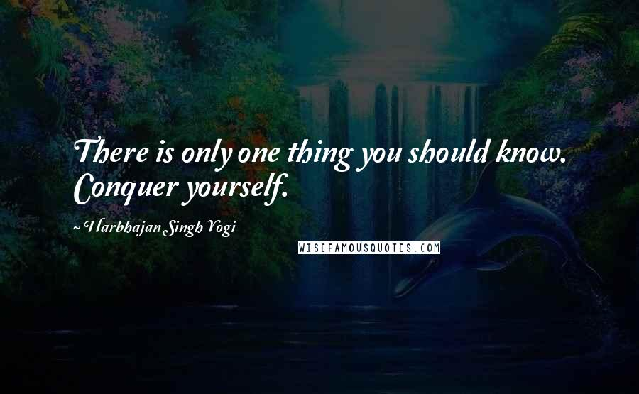 Harbhajan Singh Yogi quotes: There is only one thing you should know. Conquer yourself.