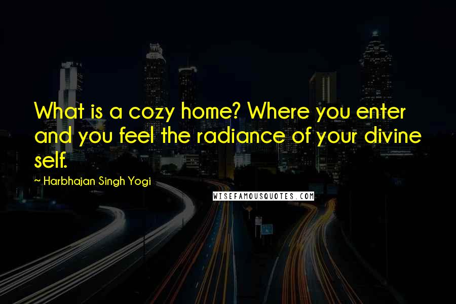 Harbhajan Singh Yogi quotes: What is a cozy home? Where you enter and you feel the radiance of your divine self.