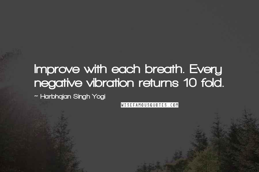 Harbhajan Singh Yogi quotes: Improve with each breath. Every negative vibration returns 10 fold.