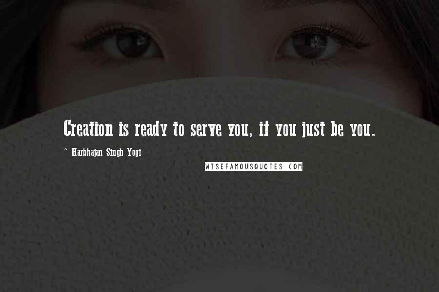 Harbhajan Singh Yogi quotes: Creation is ready to serve you, if you just be you.