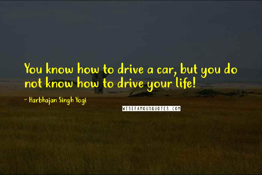 Harbhajan Singh Yogi quotes: You know how to drive a car, but you do not know how to drive your life!