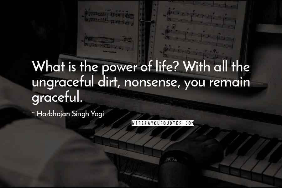 Harbhajan Singh Yogi quotes: What is the power of life? With all the ungraceful dirt, nonsense, you remain graceful.