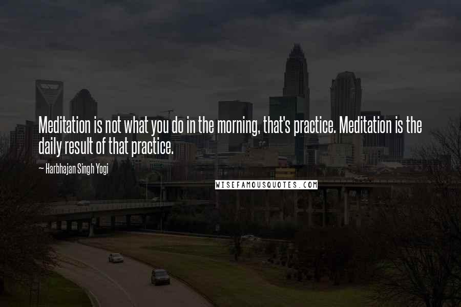 Harbhajan Singh Yogi quotes: Meditation is not what you do in the morning, that's practice. Meditation is the daily result of that practice.