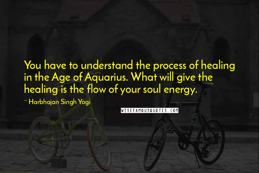 Harbhajan Singh Yogi quotes: You have to understand the process of healing in the Age of Aquarius. What will give the healing is the flow of your soul energy.