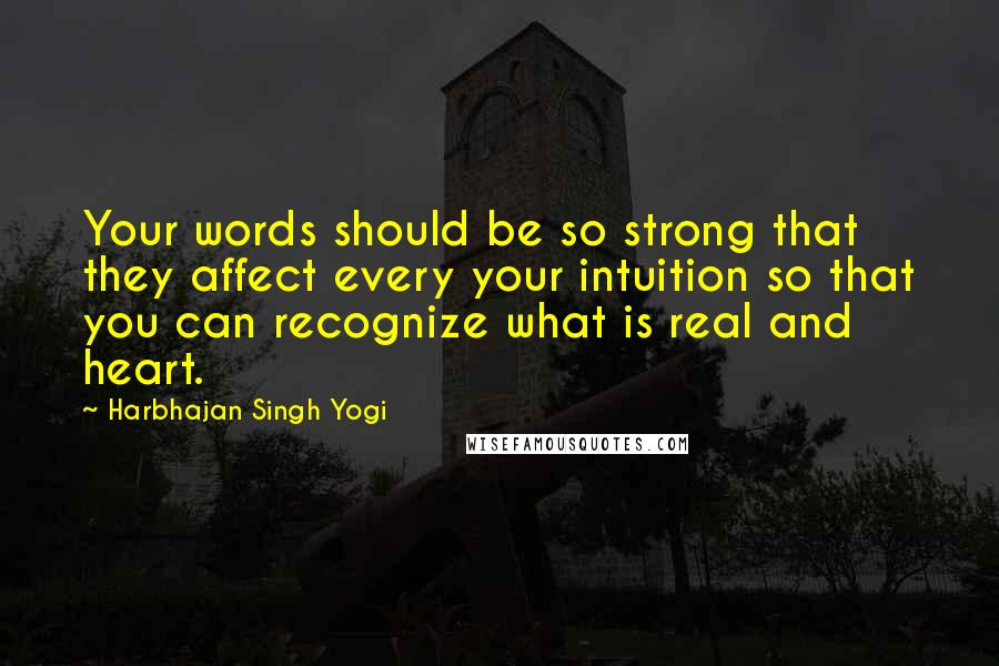 Harbhajan Singh Yogi quotes: Your words should be so strong that they affect every your intuition so that you can recognize what is real and heart.