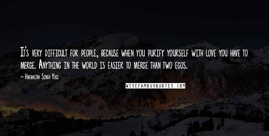 Harbhajan Singh Yogi quotes: It's very difficult for people, because when you purify yourself with love you have to merge. Anything in the world is easier to merge than two egos.