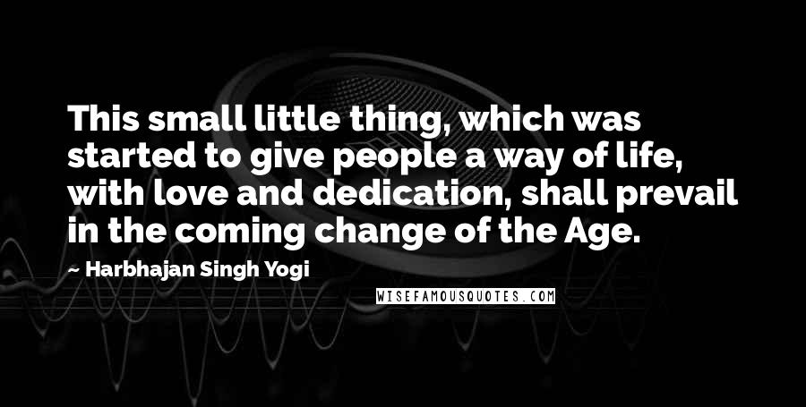 Harbhajan Singh Yogi quotes: This small little thing, which was started to give people a way of life, with love and dedication, shall prevail in the coming change of the Age.