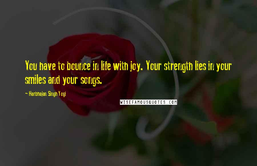 Harbhajan Singh Yogi quotes: You have to bounce in life with joy. Your strength lies in your smiles and your songs.