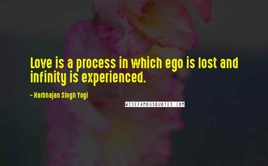 Harbhajan Singh Yogi quotes: Love is a process in which ego is lost and infinity is experienced.