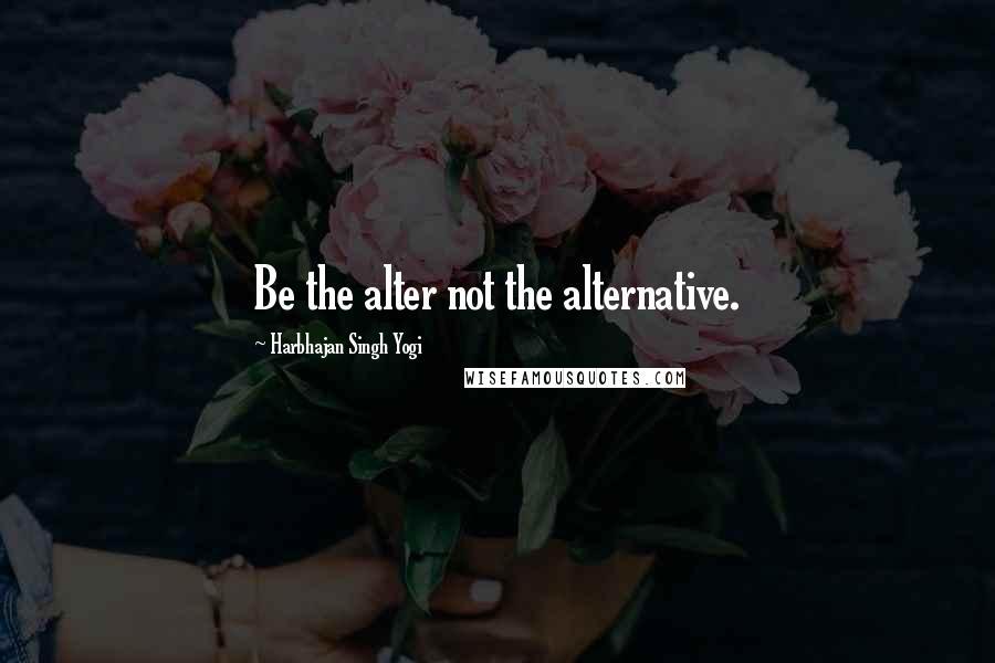 Harbhajan Singh Yogi quotes: Be the alter not the alternative.