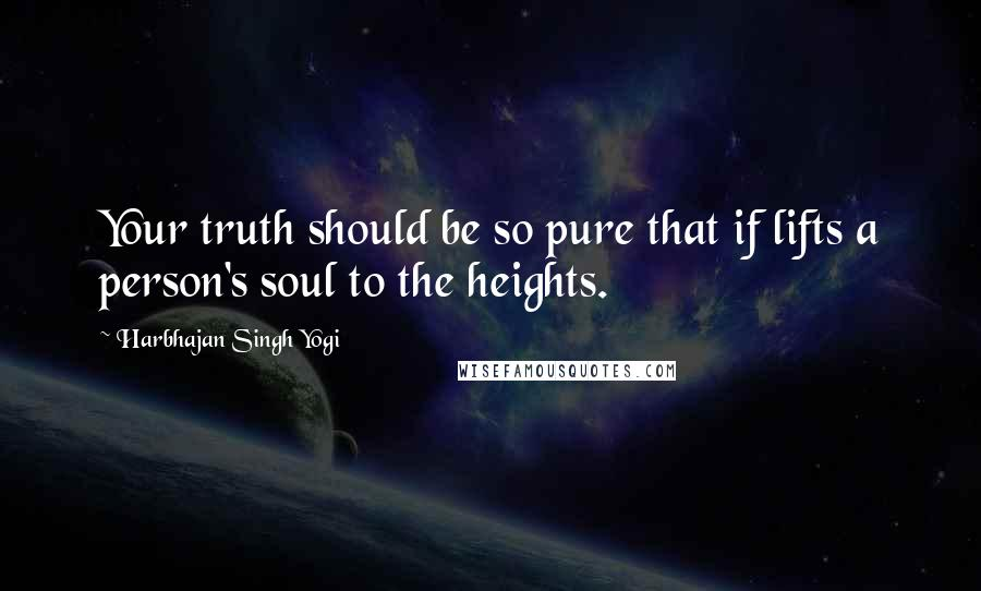 Harbhajan Singh Yogi quotes: Your truth should be so pure that if lifts a person's soul to the heights.