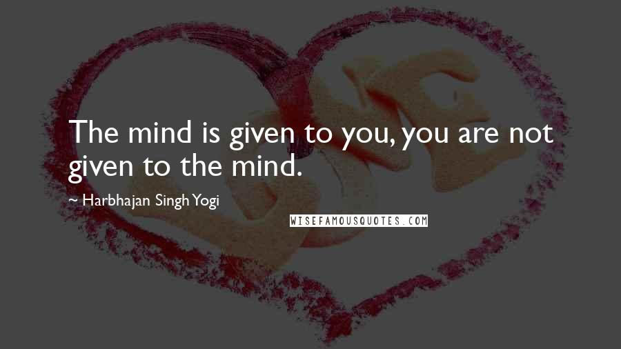 Harbhajan Singh Yogi quotes: The mind is given to you, you are not given to the mind.