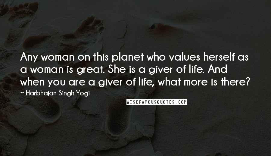 Harbhajan Singh Yogi quotes: Any woman on this planet who values herself as a woman is great. She is a giver of life. And when you are a giver of life, what more is