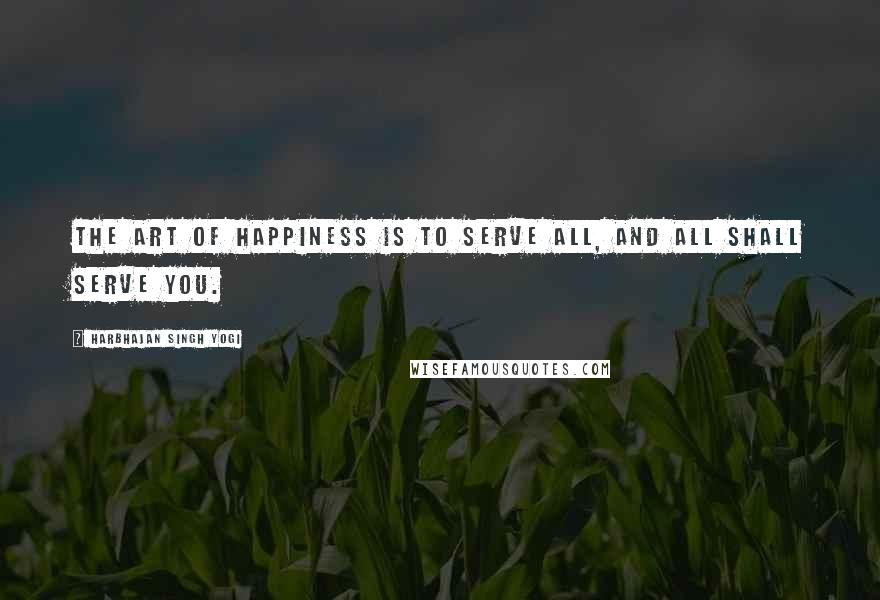 Harbhajan Singh Yogi quotes: The art of happiness is to serve all, and all shall serve you.