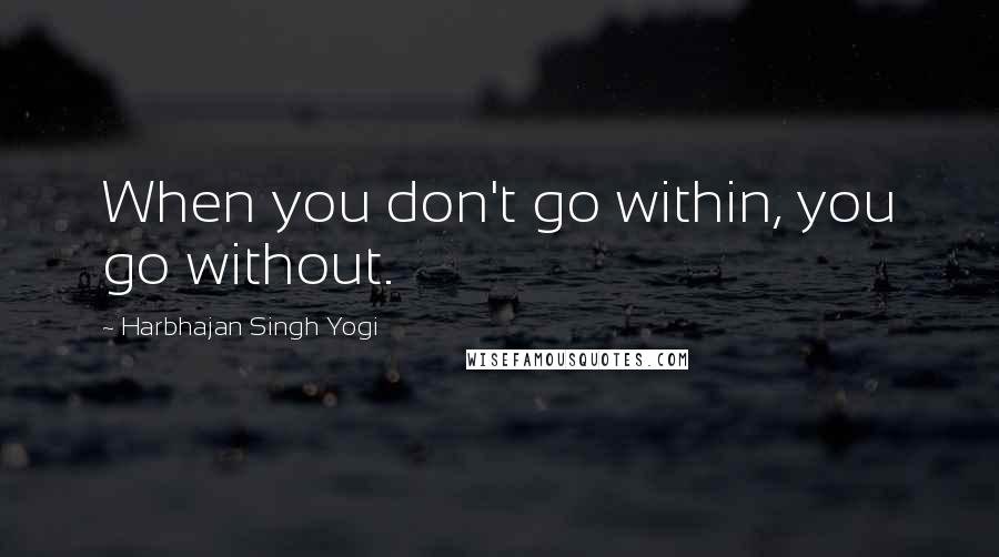 Harbhajan Singh Yogi quotes: When you don't go within, you go without.