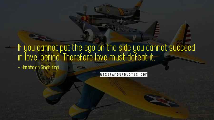 Harbhajan Singh Yogi quotes: If you cannot put the ego on the side you cannot succeed in love, period. Therefore love must defeat it.