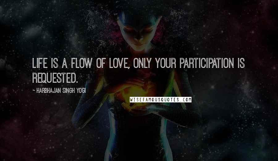 Harbhajan Singh Yogi quotes: Life is a flow of love, only your participation is requested.