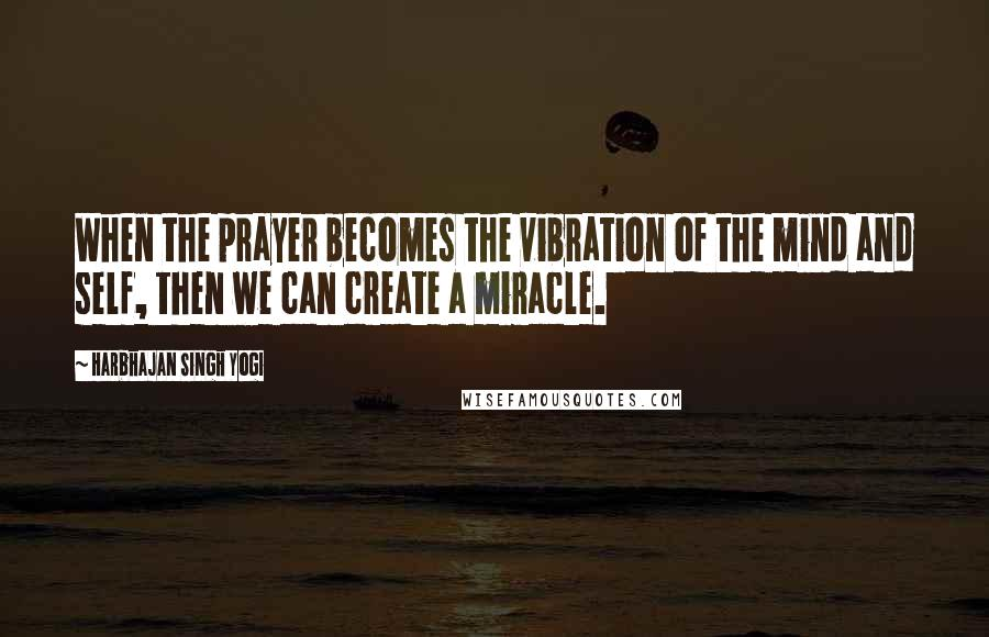 Harbhajan Singh Yogi quotes: When the prayer becomes the vibration of the mind and self, then we can create a miracle.