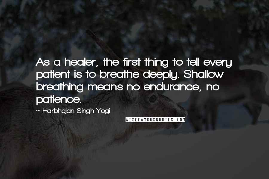 Harbhajan Singh Yogi quotes: As a healer, the first thing to tell every patient is to breathe deeply. Shallow breathing means no endurance, no patience.