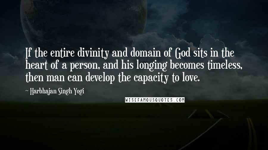 Harbhajan Singh Yogi quotes: If the entire divinity and domain of God sits in the heart of a person, and his longing becomes timeless, then man can develop the capacity to love.