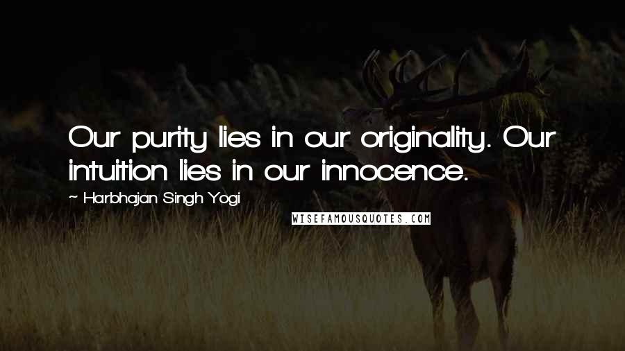 Harbhajan Singh Yogi quotes: Our purity lies in our originality. Our intuition lies in our innocence.