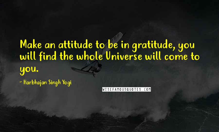 Harbhajan Singh Yogi quotes: Make an attitude to be in gratitude, you will find the whole Universe will come to you.