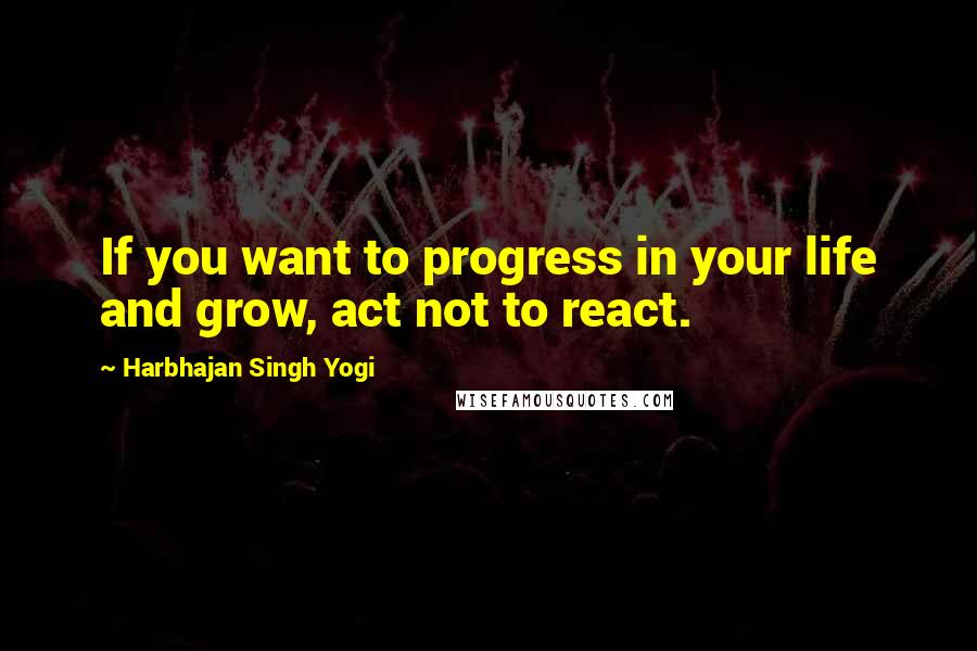 Harbhajan Singh Yogi quotes: If you want to progress in your life and grow, act not to react.