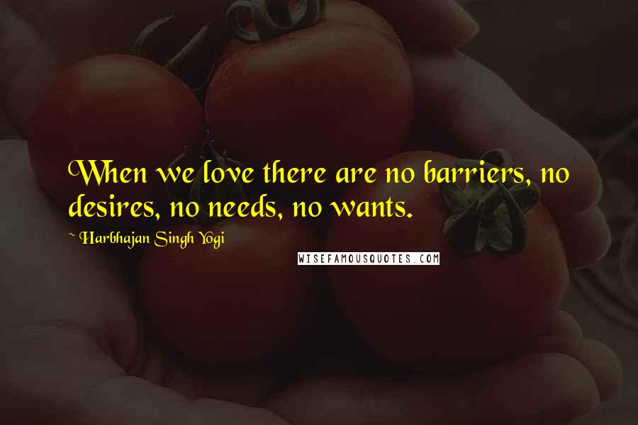 Harbhajan Singh Yogi quotes: When we love there are no barriers, no desires, no needs, no wants.
