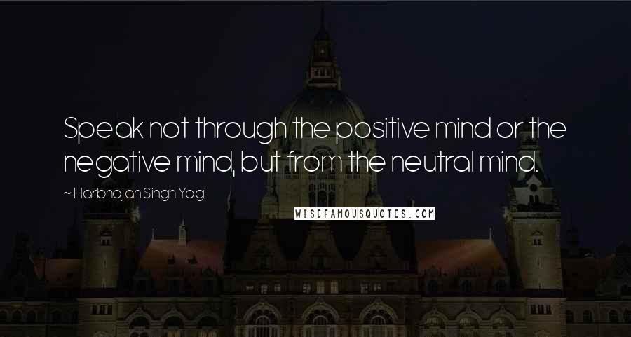Harbhajan Singh Yogi quotes: Speak not through the positive mind or the negative mind, but from the neutral mind.