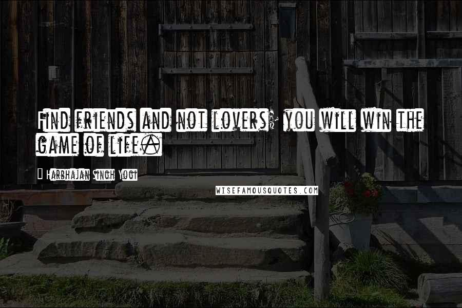 Harbhajan Singh Yogi quotes: Find friends and not lovers; you will win the game of life.