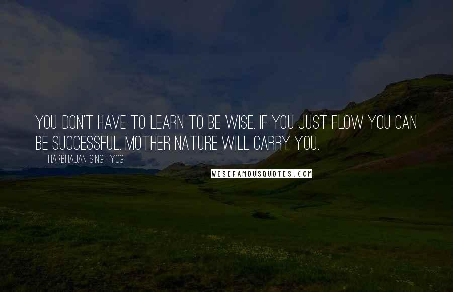 Harbhajan Singh Yogi quotes: You don't have to learn to be wise. If you just flow you can be successful. Mother Nature will carry you.