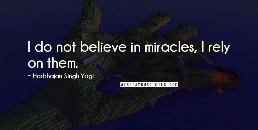 Harbhajan Singh Yogi quotes: I do not believe in miracles, I rely on them.