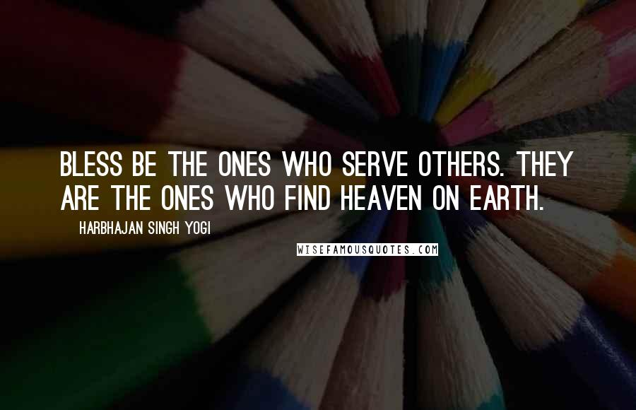 Harbhajan Singh Yogi quotes: Bless be the ones who serve others. They are the ones who find heaven on earth.