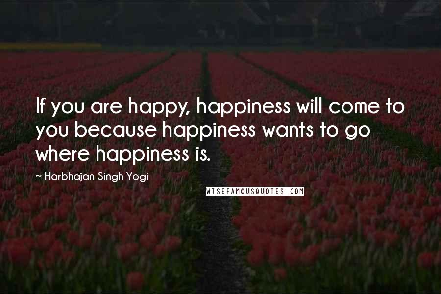 Harbhajan Singh Yogi quotes: If you are happy, happiness will come to you because happiness wants to go where happiness is.