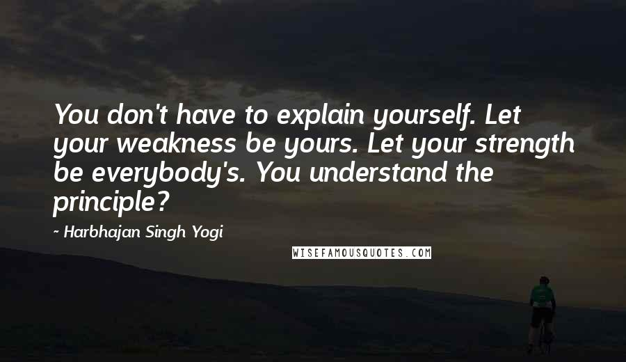 Harbhajan Singh Yogi quotes: You don't have to explain yourself. Let your weakness be yours. Let your strength be everybody's. You understand the principle?