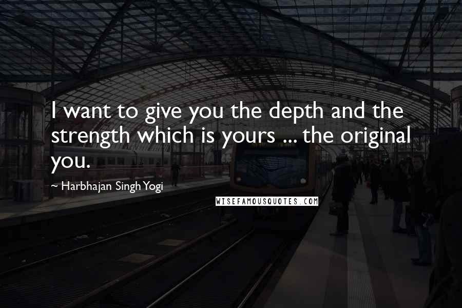 Harbhajan Singh Yogi quotes: I want to give you the depth and the strength which is yours ... the original you.