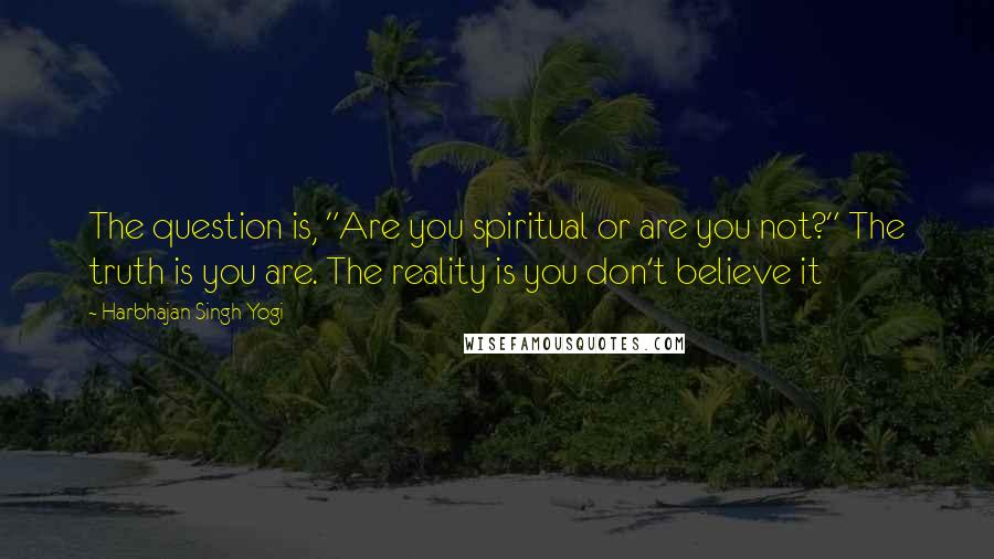 """Harbhajan Singh Yogi quotes: The question is, """"Are you spiritual or are you not?"""" The truth is you are. The reality is you don't believe it"""
