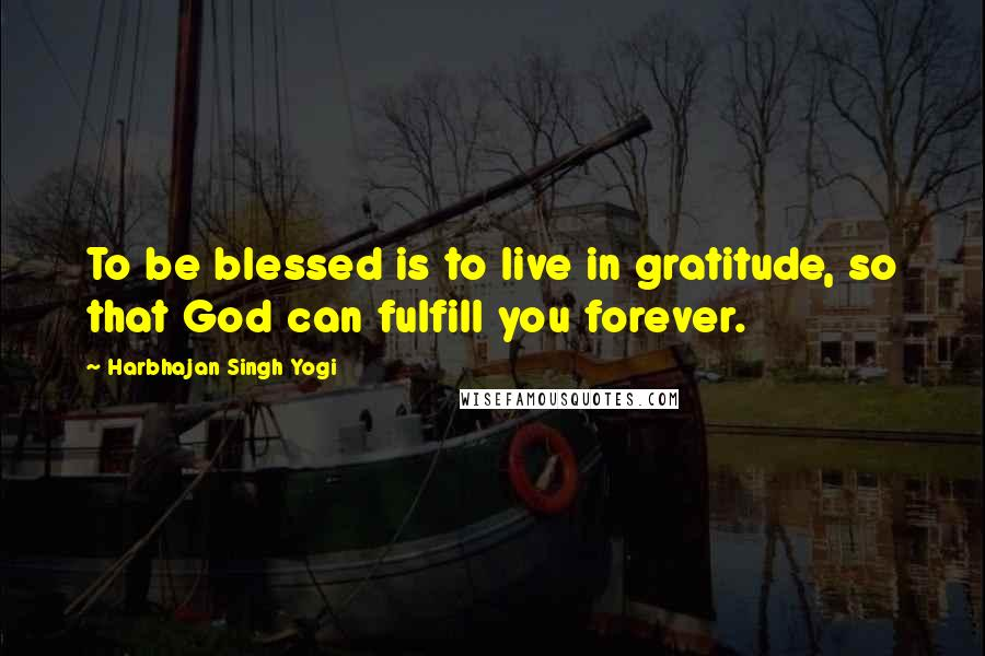 Harbhajan Singh Yogi quotes: To be blessed is to live in gratitude, so that God can fulfill you forever.