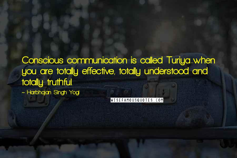 Harbhajan Singh Yogi quotes: Conscious communication is called Turiya-when you are totally effective, totally understood and totally truthful.