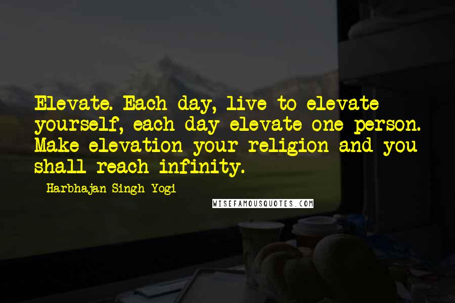 Harbhajan Singh Yogi quotes: Elevate. Each day, live to elevate yourself, each day elevate one person. Make elevation your religion and you shall reach infinity.