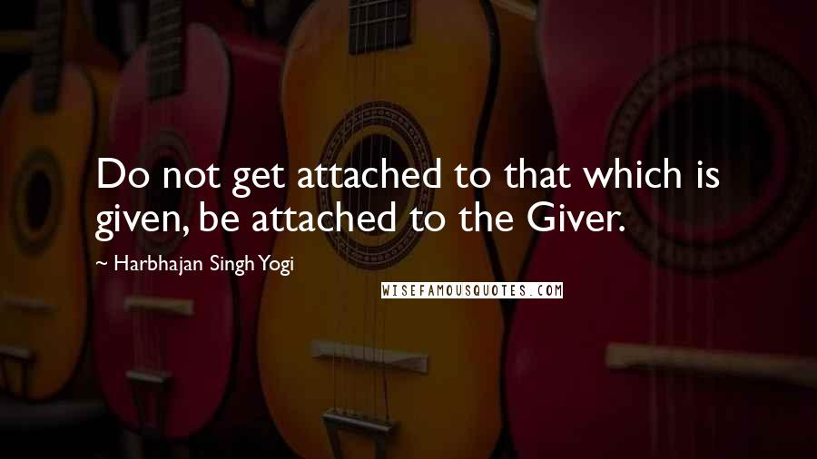 Harbhajan Singh Yogi quotes: Do not get attached to that which is given, be attached to the Giver.
