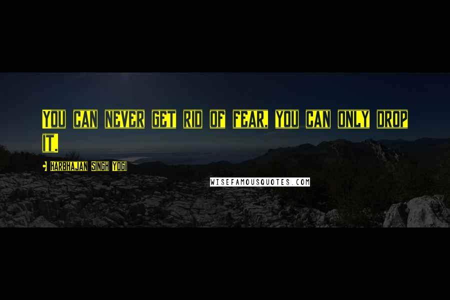 Harbhajan Singh Yogi quotes: You can never get rid of fear, you can only drop it.